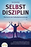SELBSTDISZIPLIN - Die Kunst der Selbstbeherrschung: Wie Sie enorme Willenskraft und Motivation entwickeln, Ihr Potenzial voll ausschöpfen und Ihre negativen Gewohnheiten ein für alle Mal loswerden