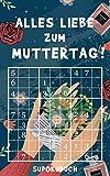 Alles Liebe zum Muttertag - Sudokubuch: Kleines Rätselbuch zum Verschenken | Über 150 knifflige Rätsel von leicht bis extrem schwer | Muttertagsgeschenk Idee für die liebste Mama