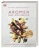 Aromen – Das Kochbuch: Kreativ kombinieren für neue Geschmackserlebnisse. Genial kochen mit Foodpairing
